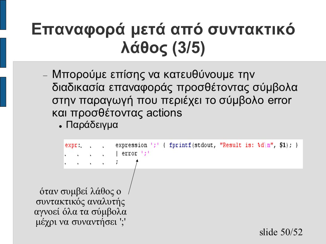 slide 50/52 Επαναφορά μετά από συντακτικό λάθος (3/5)  Μπορούμε επίσης να κατευθύνουμε την διαδικασία επαναφοράς προσθέτοντας σύμβολα στην παραγωγή που περιέχει το σύμβολο error και προσθέτοντας actions Παράδειγμα όταν συμβεί λάθος ο συντακτικός αναλυτής αγνοεί όλα τα σύμβολα μέχρι να συναντήσει ;