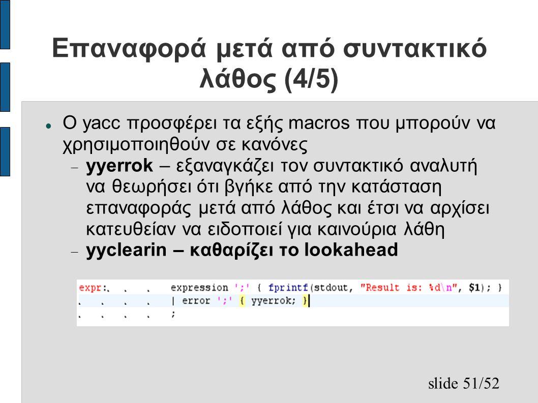 slide 51/52 Επαναφορά μετά από συντακτικό λάθος (4/5) Ο yacc προσφέρει τα εξής macros που μπορούν να χρησιμοποιηθούν σε κανόνες  yyerrok – εξαναγκάζει τον συντακτικό αναλυτή να θεωρήσει ότι βγήκε από την κατάσταση επαναφοράς μετά από λάθος και έτσι να αρχίσει κατευθείαν να ειδοποιεί για καινούρια λάθη  yyclearin – καθαρίζει το lookahead