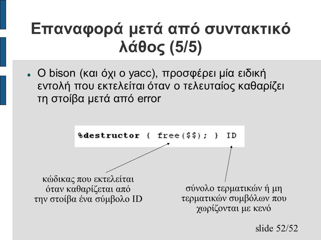 slide 52/52 Επαναφορά μετά από συντακτικό λάθος (5/5) Ο bison (και όχι ο yacc), προσφέρει μία ειδική εντολή που εκτελείται όταν ο τελευταίος καθαρίζει τη στοίβα μετά από error κώδικας που εκτελείται όταν καθαρίζεται από την στοίβα ένα σύμβολο ID σύνολο τερματικών ή μη τερματικών συμβόλων που χωρίζονται με κενό