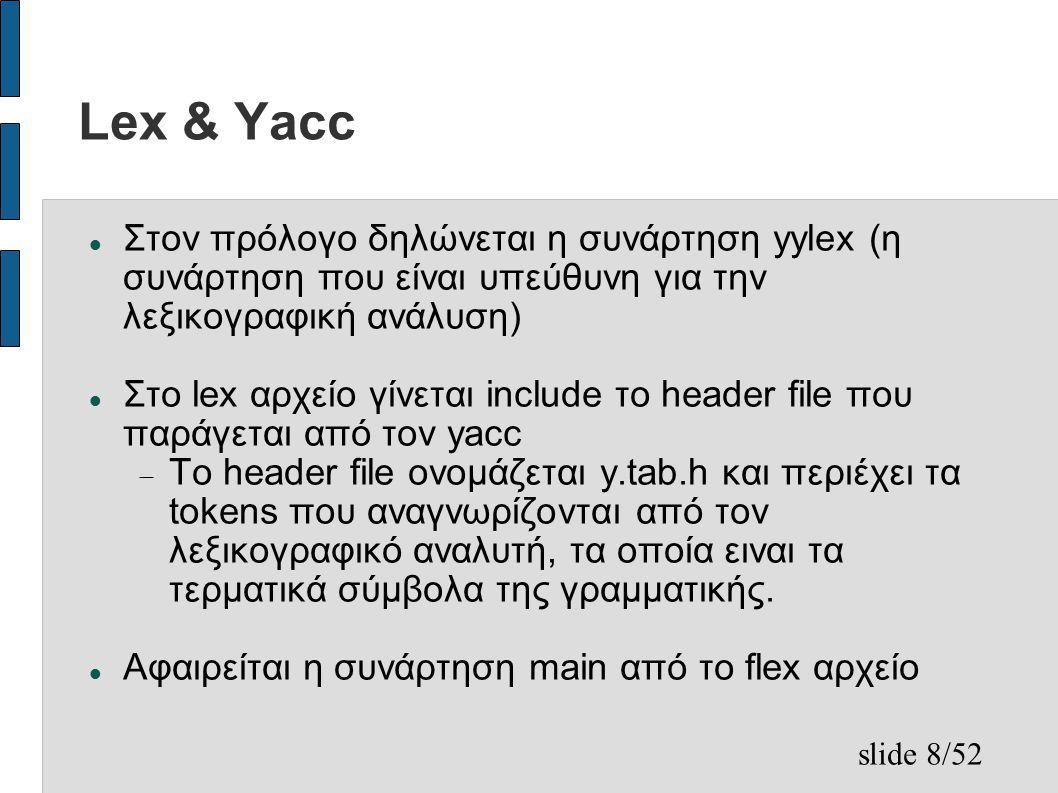 slide 8/52 Lex & Yacc Στον πρόλογο δηλώνεται η συνάρτηση yylex (η συνάρτηση που είναι υπεύθυνη για την λεξικογραφική ανάλυση) Στο lex αρχείο γίνεται include το header file που παράγεται από τον yacc  Το header file ονομάζεται y.tab.h και περιέχει τα tokens που αναγνωρίζονται από τον λεξικογραφικό αναλυτή, τα οποία ειναι τα τερματικά σύμβολα της γραμματικής.