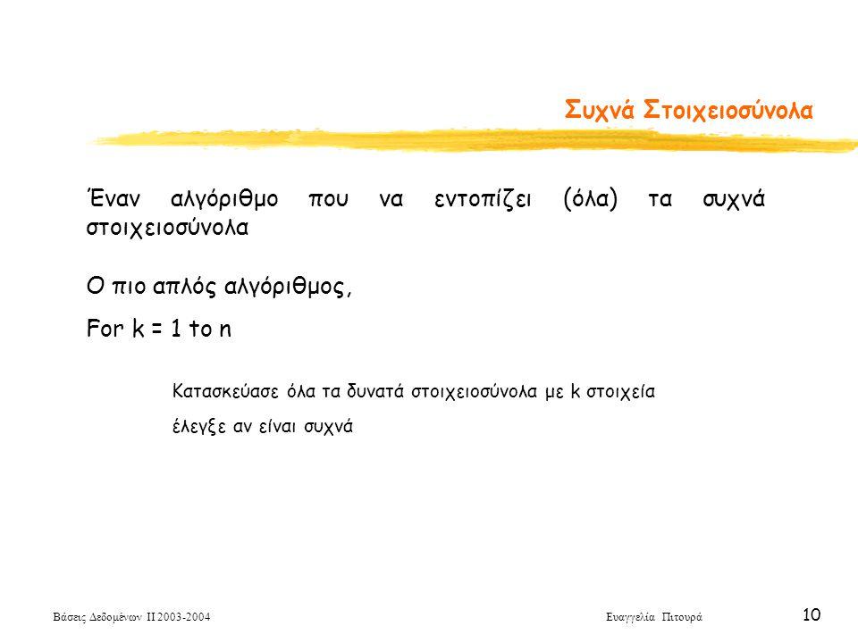 Βάσεις Δεδομένων ΙΙ 2003-2004 Ευαγγελία Πιτουρά 10 Συχνά Στοιχειοσύνολα Έναν αλγόριθμο που να εντοπίζει (όλα) τα συχνά στοιχειοσύνολα Ο πιο απλός αλγόριθμος, For k = 1 to n Κατασκεύασε όλα τα δυνατά στοιχειοσύνολα με k στοιχεία έλεγξε αν είναι συχνά
