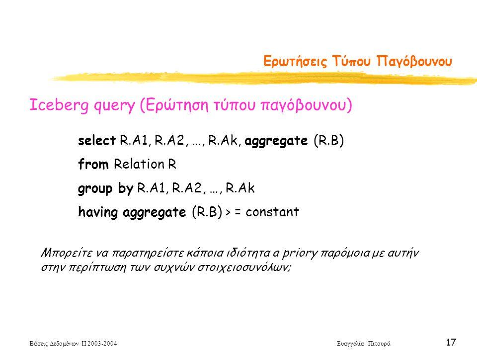 Βάσεις Δεδομένων ΙΙ 2003-2004 Ευαγγελία Πιτουρά 17 Ερωτήσεις Τύπου Παγόβουνου select R.A1, R.A2, …, R.Ak, aggregate (R.B) from Relation R group by R.A1, R.A2, …, R.Ak having aggregate (R.B) > = constant Iceberg query (Ερώτηση τύπου παγόβουνου) Μπορείτε να παρατηρείστε κάποια ιδιότητα a priory παρόμοια με αυτήν στην περίπτωση των συχνών στοιχειοσυνόλων;