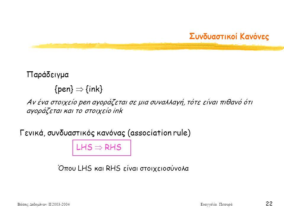 Βάσεις Δεδομένων ΙΙ 2003-2004 Ευαγγελία Πιτουρά 22 Συνδυαστικοί Κανόνες Παράδειγμα {pen}  {ink} Αν ένα στοιχείο pen αγοράζεται σε μια συναλλαγή, τότε είναι πιθανό ότι αγοράζεται και το στοιχείο ink Γενικά, συνδυαστικός κανόνας (association rule) LHS  RHS Όπου LHS και RHS είναι στοιχειοσύνολα