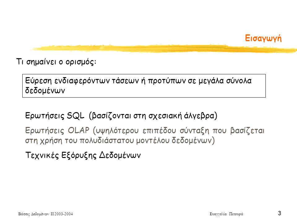 Βάσεις Δεδομένων ΙΙ 2003-2004 Ευαγγελία Πιτουρά 4 Η Διαδικασία Ανακάλυψης Γνώσης Επιλογή Δεδομένων (Data Selection) Καθαρισμός Δεδομένων Data Cleaning Εξόρυξη Δεδομένων Αξιολόγηση (Evaluation) The Knowledge Discovery Process (KDD) - Η Διαδικασία Ανακάλυψης Γνώσης σε Βάσεις Δεδομένων Προσδιορισμός του συνόλου δεδομένων και των σχετικών γνωρισμάτων που μας ενδιαφέρουν – στα οποία θα γίνει η εξόρυξη Απομάκρυνση θορύβου και των προς εξαίρεση τιμών (outliers), μετασχηματισμός των τιμών των πεδίων σε κοινές μονάδες μέτρησης, δημιουργία νέων πεδίων, αποθήκευση των δεδομένων σε σχεσιακό σχήμα Παρουσίαση των προτύπων με ένα τρόπο κατανοητό στον τελικό χρήστη (π.χ., μέσω τεχνικών οπτικοποίησης)