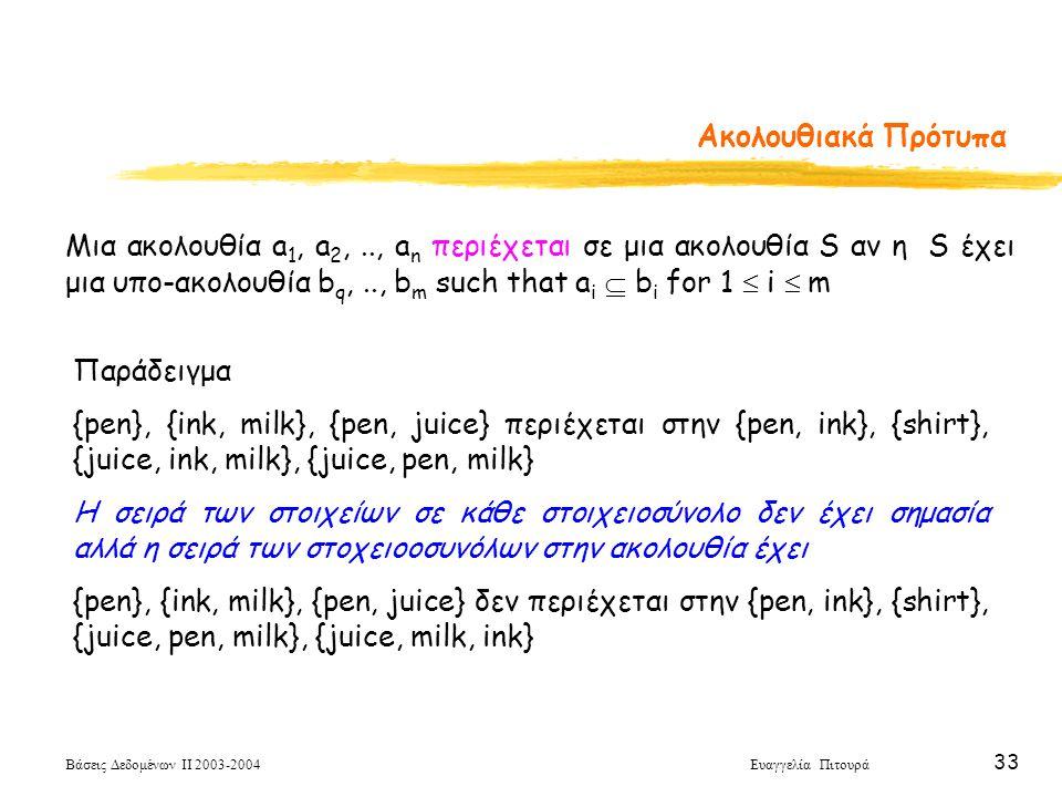 Βάσεις Δεδομένων ΙΙ 2003-2004 Ευαγγελία Πιτουρά 33 Ακολουθιακά Πρότυπα Μια ακολουθία a 1, a 2,.., a n περιέχεται σε μια ακολουθία S αν η S έχει μια υπο-ακολουθία b q,.., b m such that a i  b i for 1  i  m Παράδειγμα {pen}, {ink, milk}, {pen, juice} περιέχεται στην {pen, ink}, {shirt}, {juice, ink, milk}, {juice, pen, milk} Η σειρά των στοιχείων σε κάθε στοιχειοσύνολο δεν έχει σημασία αλλά η σειρά των στοχειοοσυνόλων στην ακολουθία έχει {pen}, {ink, milk}, {pen, juice} δεν περιέχεται στην {pen, ink}, {shirt}, {juice, pen, milk}, {juice, milk, ink}