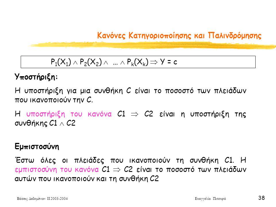 Βάσεις Δεδομένων ΙΙ 2003-2004 Ευαγγελία Πιτουρά 38 Κανόνες Κατηγοριοποίησης και Παλινδρόμησης P 1 (X 1 )  P 2 (X 2 )  …  P k (X k )  Y = c Υποστήριξη: Η υποστήριξη για μια συνθήκη C είναι το ποσοστό των πλειάδων που ικανοποιούν την C.