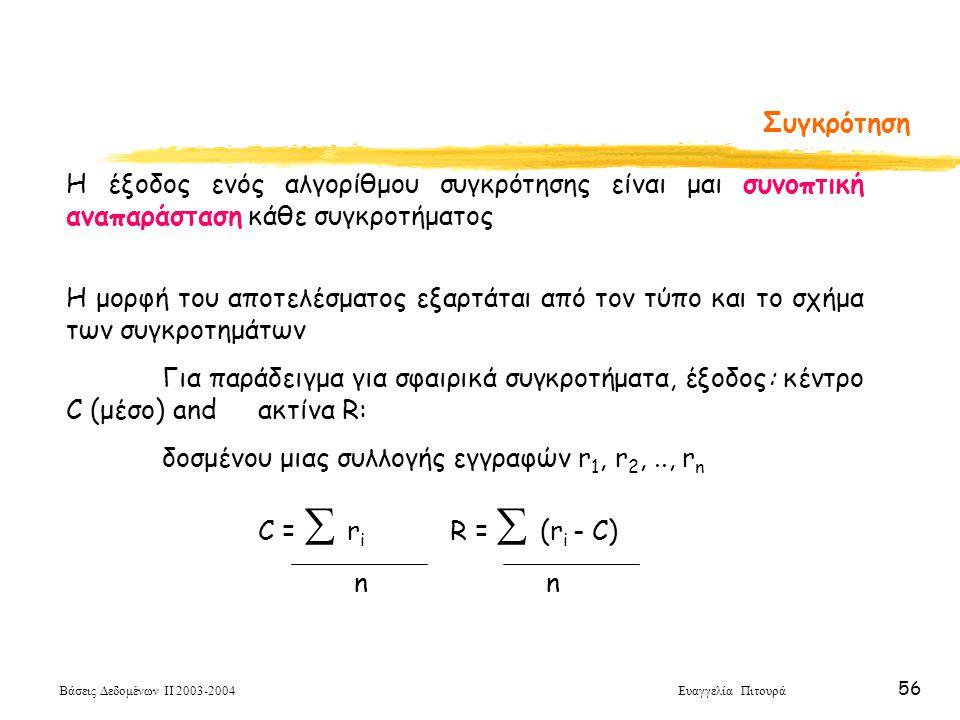 Βάσεις Δεδομένων ΙΙ 2003-2004 Ευαγγελία Πιτουρά 56 Συγκρότηση Η έξοδος ενός αλγορίθμου συγκρότησης είναι μαι συνοπτική αναπαράσταση κάθε συγκροτήματος Η μορφή του αποτελέσματος εξαρτάται από τον τύπο και το σχήμα των συγκροτημάτων Για παράδειγμα για σφαιρικά συγκροτήματα, έξοδος: κέντρο C (μέσο) and ακτίνα R: δοσμένου μιας συλλογής εγγραφών r 1, r 2,.., r n C =  r i R =  (r i - C)n