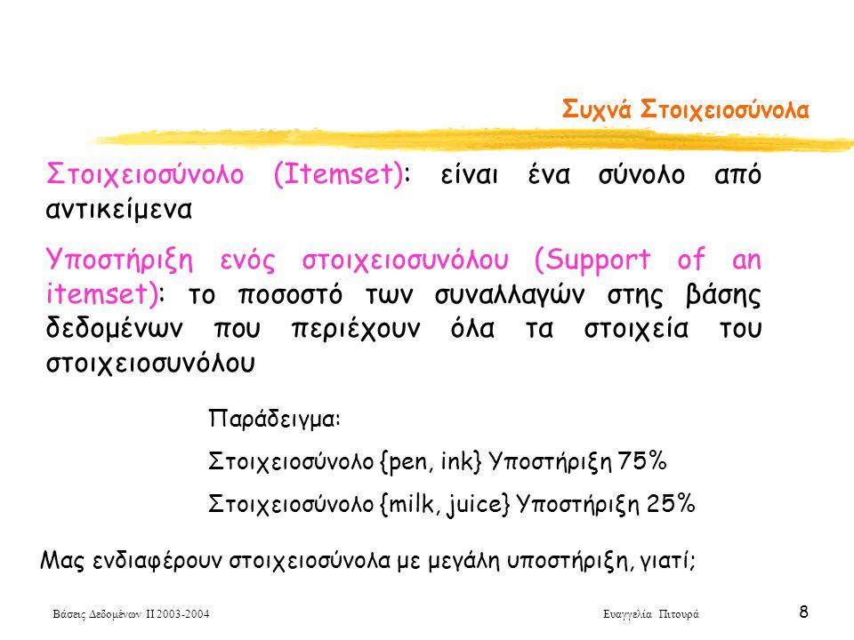 Βάσεις Δεδομένων ΙΙ 2003-2004 Ευαγγελία Πιτουρά 8 Συχνά Στοιχειοσύνολα Στοιχειοσύνολο (Itemset): είναι ένα σύνολο από αντικείμενα Υποστήριξη ενός στοιχειοσυνόλου (Support of an itemset): το ποσοστό των συναλλαγών στης βάσης δεδομένων που περιέχουν όλα τα στοιχεία του στοιχειοσυνόλου Παράδειγμα: Στοιχειοσύνολο {pen, ink} Υποστήριξη 75% Στοιχειοσύνολο {milk, juice} Υποστήριξη 25% Μας ενδιαφέρουν στοιχειοσύνολα με μεγάλη υποστήριξη, γιατί;
