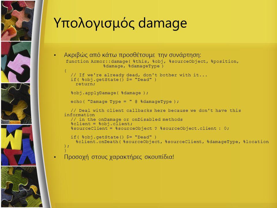 Υπολογισμός damage Ακριβώς από κάτω προσθέτουμε την συνάρτηση: function Armor::damage( %this, %obj, %sourceObject, %position, %damage, %damageType ) {