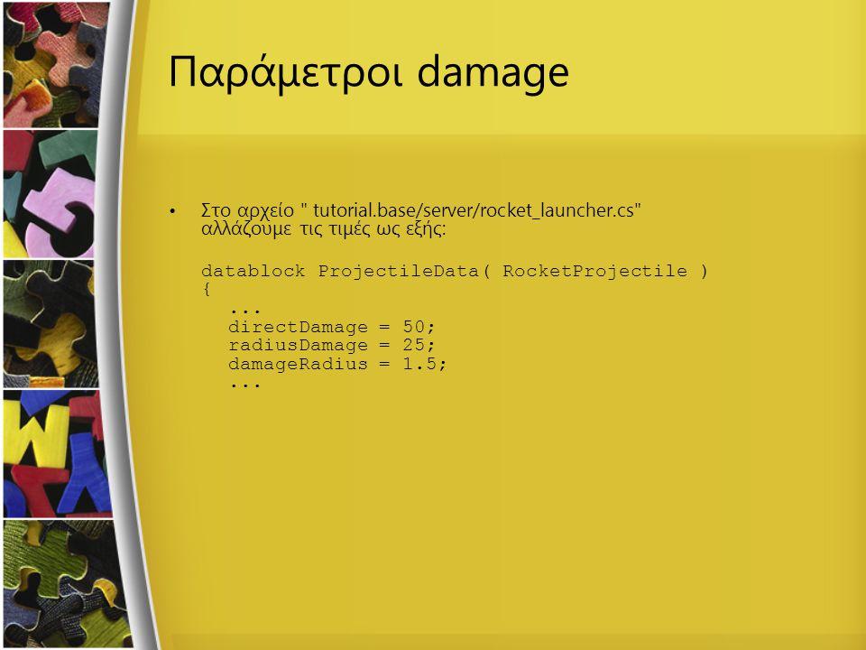Παράμετροι damage Στο αρχείο tutorial.base/server/rocket_launcher.cs αλλάζουμε τις τιμές ως εξής: datablock ProjectileData( RocketProjectile ) {...