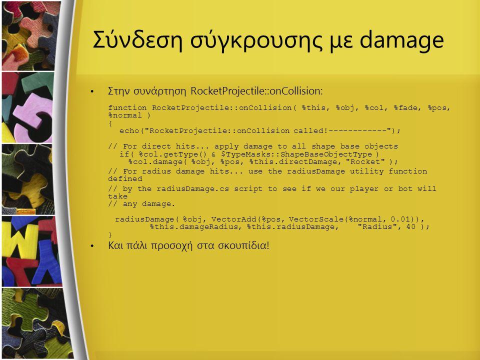 Σύνδεση σύγκρουσης με damage Στην συνάρτηση RocketProjectile::onCollision: function RocketProjectile::onCollision( %this, %obj, %col, %fade, %pos, %no