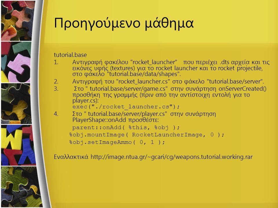 Προηγούμενο μάθημα tutorial.base 1.Αντιγραφή φακέλου rocket_launcher που περιέχει.dts αρχεία και τις εικόνες υφής (textures) για το rocket launcher και το rocket projectile, στο φάκελο tutorial.base/data/shapes .