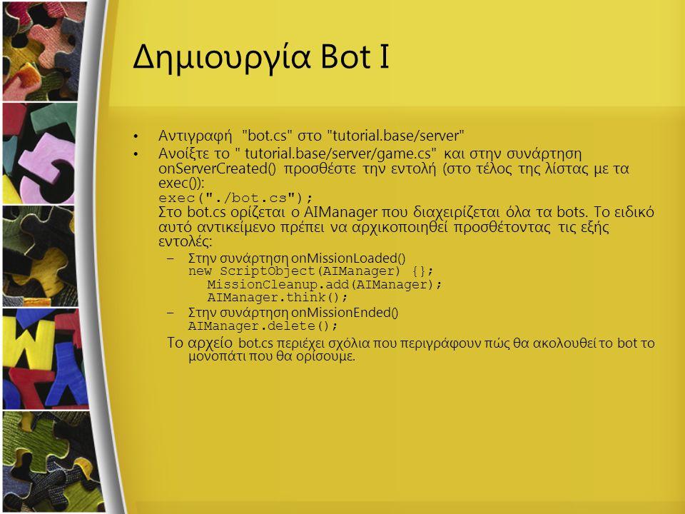 Δημιουργία Bot I Αντιγραφή bot.cs στο tutorial.base/server Ανοίξτε το tutorial.base/server/game.cs και στην συνάρτηση onServerCreated() προσθέστε την εντολή (στο τέλος της λίστας με τα exec()): exec( ./bot.cs ); Στο bot.cs ορίζεται ο AIManager που διαχειρίζεται όλα τα bots.