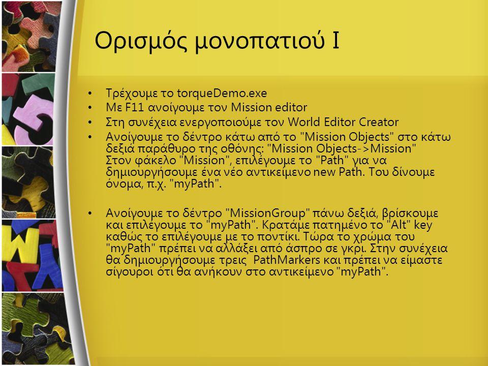 Ορισμός μονοπατιού I Τρέχουμε το torqueDemo.exe Με F11 ανοίγουμε τον Mission editor Στη συνέχεια ενεργοποιούμε τον World Editor Creator Ανοίγουμε το δέντρο κάτω από το Mission Objects στο κάτω δεξιά παράθυρο της οθόνης: Mission Objects->Mission Στον φάκελο Mission , επιλέγουμε το Path για να δημιουργήσουμε ένα νέο αντικείμενο new Path.
