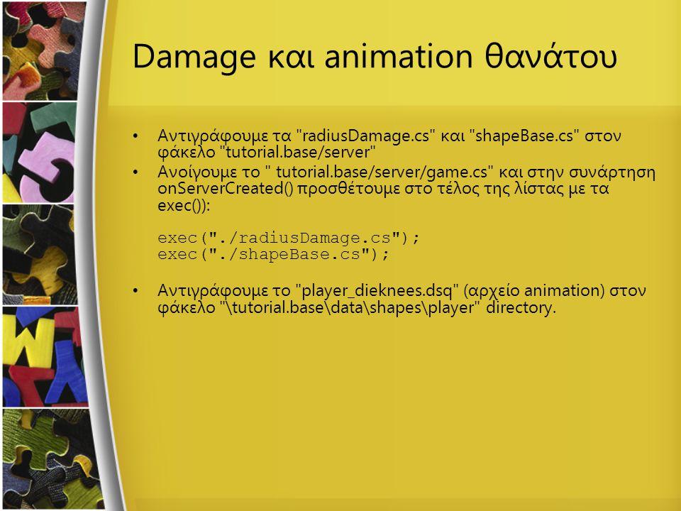 Damage και animation θανάτου Αντιγράφουμε τα radiusDamage.cs και shapeBase.cs στον φάκελο tutorial.base/server Ανοίγουμε το tutorial.base/server/game.cs και στην συνάρτηση onServerCreated() προσθέτουμε στο τέλος της λίστας με τα exec()): exec( ./radiusDamage.cs ); exec( ./shapeBase.cs ); Αντιγράφουμε το player_dieknees.dsq (αρχείο animation) στον φάκελο \tutorial.base\data\shapes\player directory.