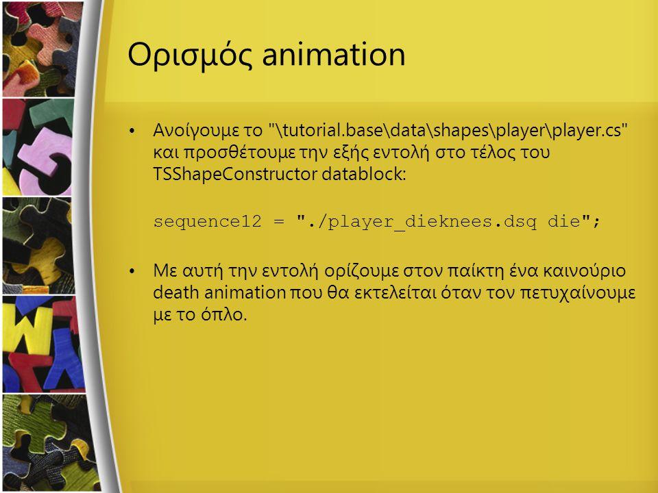 Ορισμός animation Ανοίγουμε το \tutorial.base\data\shapes\player\player.cs και προσθέτουμε την εξής εντολή στο τέλος του TSShapeConstructor datablock: sequence12 = ./player_dieknees.dsq die ; Με αυτή την εντολή ορίζουμε στον παίκτη ένα καινούριο death animation που θα εκτελείται όταν τον πετυχαίνουμε με το όπλο.