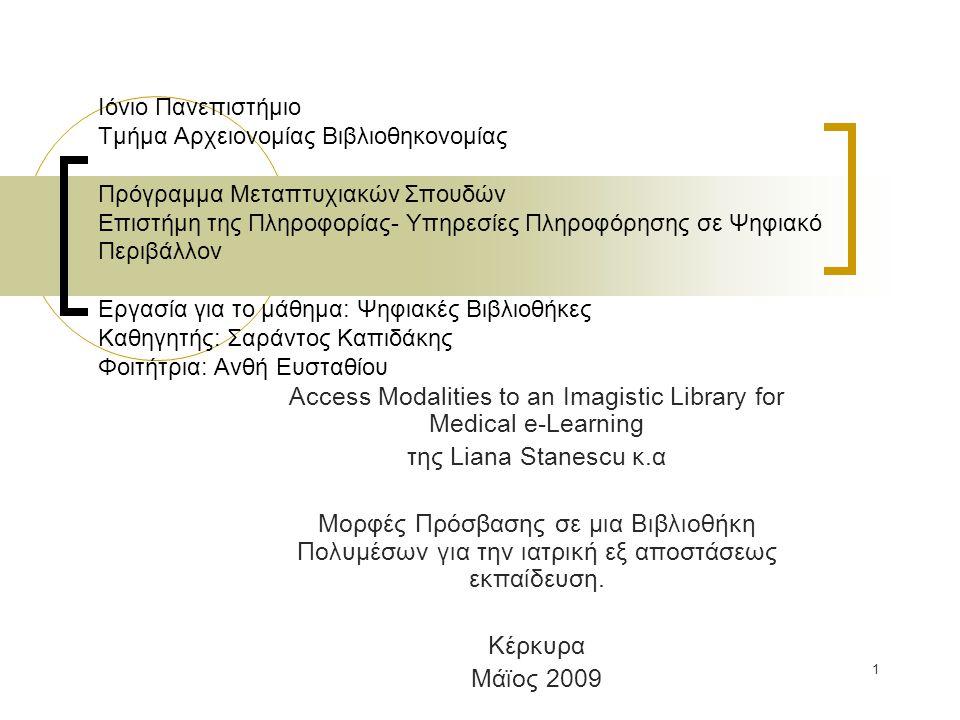 1 Ιόνιο Πανεπιστήμιο Τμήμα Αρχειονομίας Βιβλιοθηκονομίας Πρόγραμμα Μεταπτυχιακών Σπουδών Επιστήμη της Πληροφορίας- Υπηρεσίες Πληροφόρησης σε Ψηφιακό Περιβάλλον Εργασία για το μάθημα: Ψηφιακές Βιβλιοθήκες Καθηγητής: Σαράντος Καπιδάκης Φοιτήτρια: Ανθή Ευσταθίου Access Modalities to an Imagistic Library for Medical e-Learning της Liana Stanescu κ.α Μορφές Πρόσβασης σε μια Βιβλιοθήκη Πολυμέσων για την ιατρική εξ αποστάσεως εκπαίδευση.