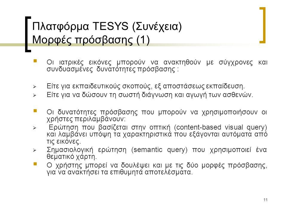 11 Πλατφόρμα TESYS (Συνέχεια) Μορφές πρόσβασης (1)  Οι ιατρικές εικόνες μπορούν να ανακτηθούν με σύγχρονες και συνδυασμένες δυνατότητες πρόσβασης :  Είτε για εκπαιδευτικούς σκοπούς, εξ αποστάσεως εκπαίδευση.