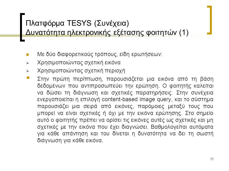 13 Πλατφόρμα TESYS (Συνέχεια) Δυνατότητα ηλεκτρονικής εξέτασης φοιτητών (1) Με δύο διαφορετικούς τρόπους, είδη ερωτήσεων:  Χρησιμοποιώντας σχετική εικόνα  Χρησιμοποιώντας σχετική περιοχή  Στην πρώτη περίπτωση, παρουσιάζεται μια εικόνα από τη βάση δεδομένων που αντιπροσωπεύει την ερώτηση.