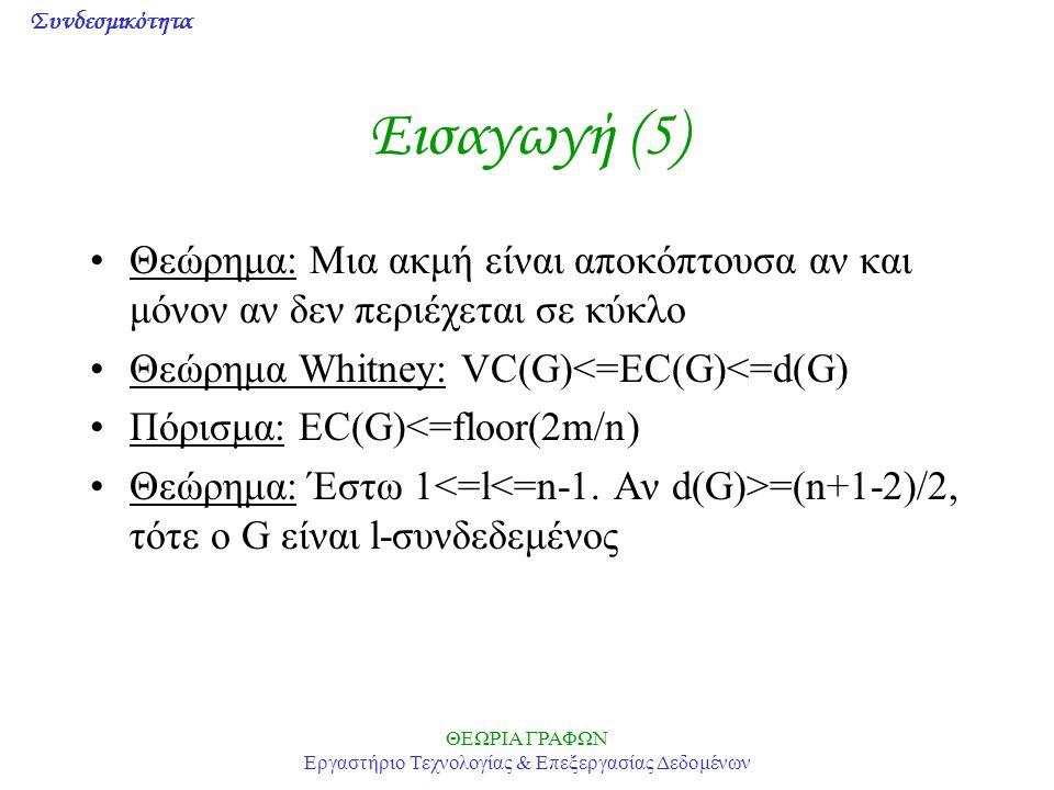 Συνδεσμικότητα ΘΕΩΡΙΑ ΓΡΑΦΩΝ Εργαστήριο Τεχνολογίας & Επεξεργασίας Δεδομένων Εισαγωγή (5) Θεώρημα: Μια ακμή είναι αποκόπτουσα αν και μόνον αν δεν περιέχεται σε κύκλο Θεώρημα Whitney: VC(G)<=EC(G)<=d(G) Πόρισμα: EC(G)<=floor(2m/n) Θεώρημα: Έστω 1 =(n+1-2)/2, τότε ο G είναι l-συνδεδεμένος