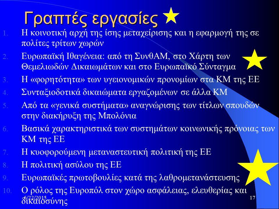 6/22/201517 Γραπτές εργασίες 1. Η κοινοτική αρχή της ίσης μεταχείρισης και η εφαρμογή της σε πολίτες τρίτων χωρών 2. Ευρωπαϊκή Ιθαγένεια: από τη ΣυνθΑ
