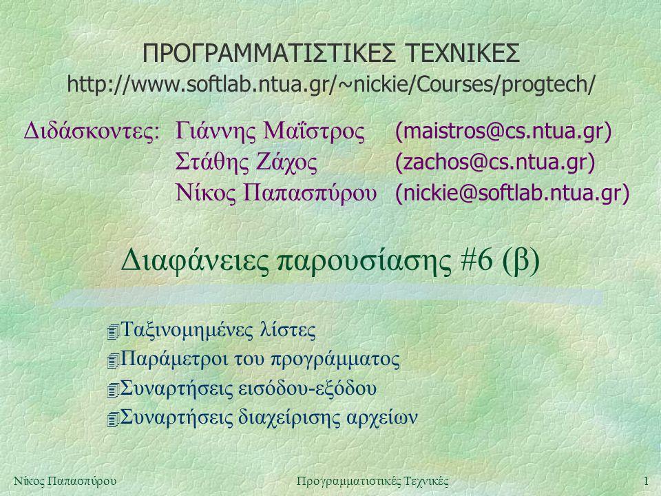 ΠΡΟΓΡΑΜΜΑΤΙΣΤΙΚΕΣ ΤΕΧΝΙΚΕΣ Διδάσκοντες:Γιάννης Μαΐστρος (maistros@cs.ntua.gr) Στάθης Ζάχος (zachos@cs.ntua.gr) Νίκος Παπασπύρου (nickie@softlab.ntua.gr) http://www.softlab.ntua.gr/~nickie/Courses/progtech/ 1Νίκος ΠαπασπύρουΠρογραμματιστικές Τεχνικές Διαφάνειες παρουσίασης #6 (β) 4 Ταξινομημένες λίστες 4 Παράμετροι του προγράμματος 4 Συναρτήσεις εισόδου-εξόδου 4 Συναρτήσεις διαχείρισης αρχείων