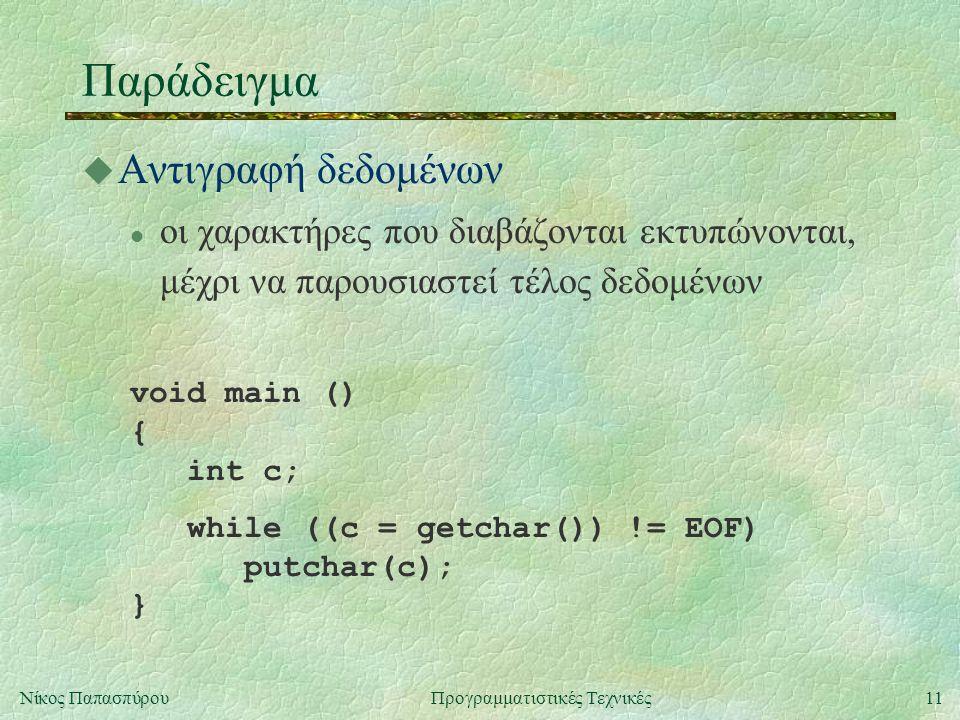 11Νίκος ΠαπασπύρουΠρογραμματιστικές Τεχνικές Παράδειγμα u Αντιγραφή δεδομένων l οι χαρακτήρες που διαβάζονται εκτυπώνονται, μέχρι να παρουσιαστεί τέλος δεδομένων void main () { int c; while ((c = getchar()) != EOF) putchar(c); }