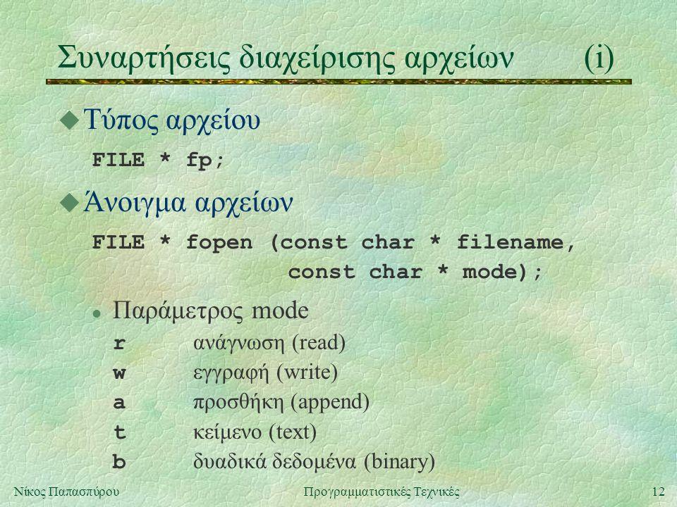 12Νίκος ΠαπασπύρουΠρογραμματιστικές Τεχνικές Συναρτήσεις διαχείρισης αρχείων(i) u Τύπος αρχείου FILE * fp; u Άνοιγμα αρχείων FILE * fopen (const char * filename, const char * mode); Παράμετρος mode r ανάγνωση (read) w εγγραφή (write) a προσθήκη (append) t κείμενο (text) b δυαδικά δεδομένα (binary)
