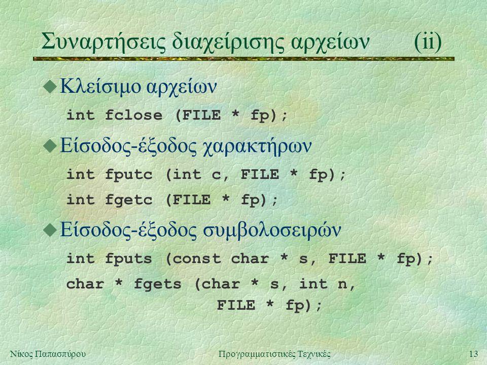 13Νίκος ΠαπασπύρουΠρογραμματιστικές Τεχνικές Συναρτήσεις διαχείρισης αρχείων(ii) u Κλείσιμο αρχείων int fclose (FILE * fp); u Είσοδος-έξοδος χαρακτήρων int fputc (int c, FILE * fp); int fgetc (FILE * fp); u Είσοδος-έξοδος συμβολοσειρών int fputs (const char * s, FILE * fp); char * fgets (char * s, int n, FILE * fp);