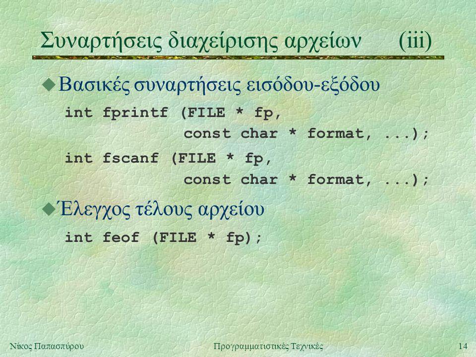 14Νίκος ΠαπασπύρουΠρογραμματιστικές Τεχνικές Συναρτήσεις διαχείρισης αρχείων(iii) u Βασικές συναρτήσεις εισόδου-εξόδου int fprintf (FILE * fp, const char * format,...); int fscanf (FILE * fp, const char * format,...); u Έλεγχος τέλους αρχείου int feof (FILE * fp);