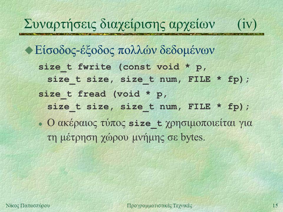 15Νίκος ΠαπασπύρουΠρογραμματιστικές Τεχνικές Συναρτήσεις διαχείρισης αρχείων(iv) u Είσοδος-έξοδος πολλών δεδομένων size_t fwrite (const void * p, size_t size, size_t num, FILE * fp); size_t fread (void * p, size_t size, size_t num, FILE * fp); Ο ακέραιος τύπος size_t χρησιμοποιείται για τη μέτρηση χώρου μνήμης σε bytes.