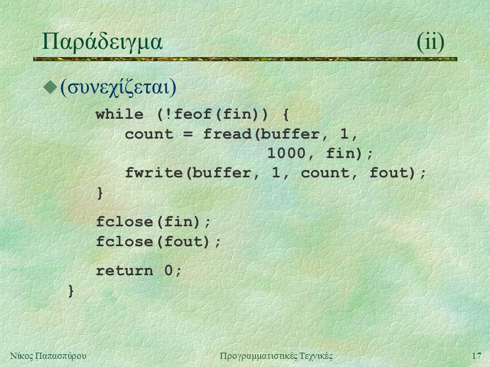 17Νίκος ΠαπασπύρουΠρογραμματιστικές Τεχνικές Παράδειγμα(ii)  (συνεχίζεται) while (!feof(fin)) { count = fread(buffer, 1, 1000, fin); fwrite(buffer, 1, count, fout); } fclose(fin); fclose(fout); return 0; }