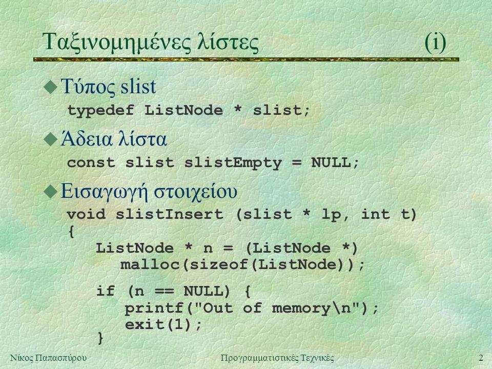 2Νίκος ΠαπασπύρουΠρογραμματιστικές Τεχνικές Ταξινομημένες λίστες(i) u Τύπος slist typedef ListNode * slist; u Άδεια λίστα const slist slistEmpty = NULL; u Εισαγωγή στοιχείου void slistInsert (slist * lp, int t) { ListNode * n = (ListNode *) malloc(sizeof(ListNode)); if (n == NULL) { printf( Out of memory\n ); exit(1); }