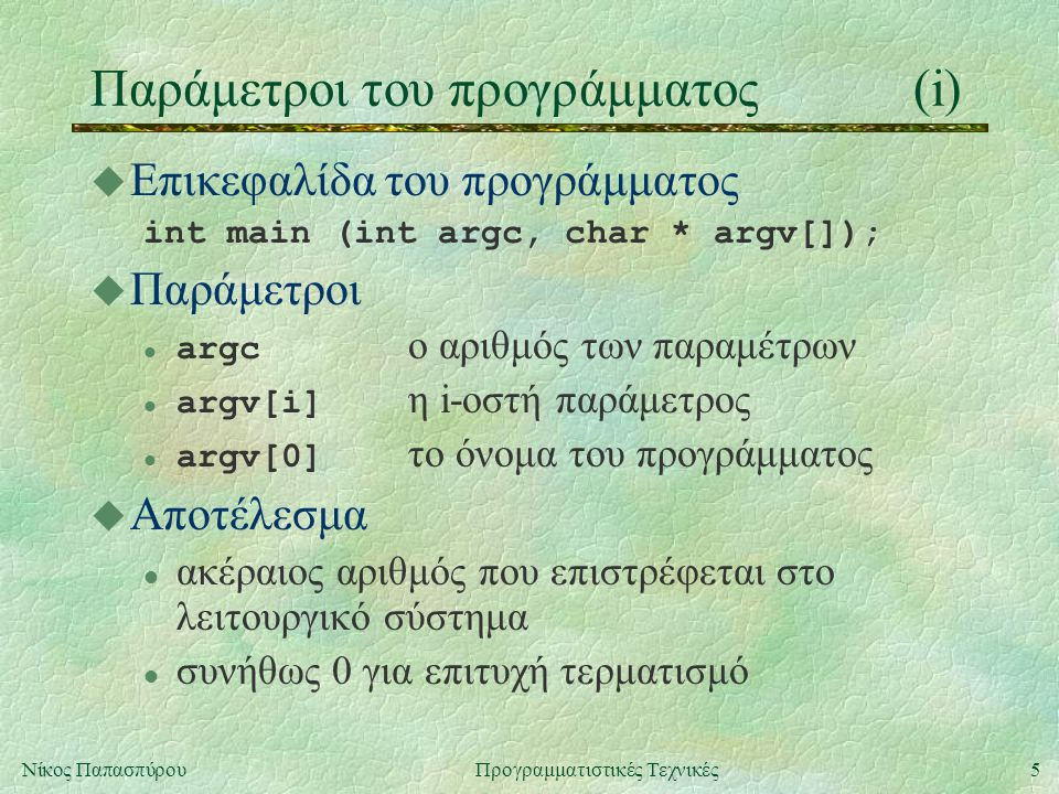 5Νίκος ΠαπασπύρουΠρογραμματιστικές Τεχνικές Παράμετροι του προγράμματος(i) u Επικεφαλίδα του προγράμματος int main (int argc, char * argv[]); u Παράμετροι argc ο αριθμός των παραμέτρων argv[i] η i-οστή παράμετρος argv[0] το όνομα του προγράμματος u Αποτέλεσμα l ακέραιος αριθμός που επιστρέφεται στο λειτουργικό σύστημα l συνήθως 0 για επιτυχή τερματισμό