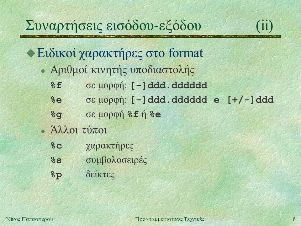 8Νίκος ΠαπασπύρουΠρογραμματιστικές Τεχνικές Συναρτήσεις εισόδου-εξόδου(ii) u Ειδικοί χαρακτήρες στο format Αριθμοί κινητής υποδιαστολής %f σε μορφή: [-]ddd.dddddd %e σε μορφή: [-]ddd.dddddd e [+/-]ddd %g σε μορφή %f ή %e Άλλοι τύποι %c χαρακτήρες %s συμβολοσειρές %p δείκτες