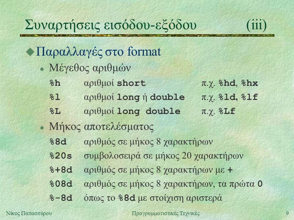 10Νίκος ΠαπασπύρουΠρογραμματιστικές Τεχνικές Συναρτήσεις εισόδου-εξόδου(iv) u Είσοδος-έξοδος χαρακτήρων int putchar (int c); int getchar (); u Είσοδος-έξοδος συμβολοσειρών int puts (const char * s); char * gets (char * s); u Έλεγχος τέλους δεδομένων int eof (); Η σταθερά EOF παριστάνει το τέλος των δεδομένων και έχει τύπο int.
