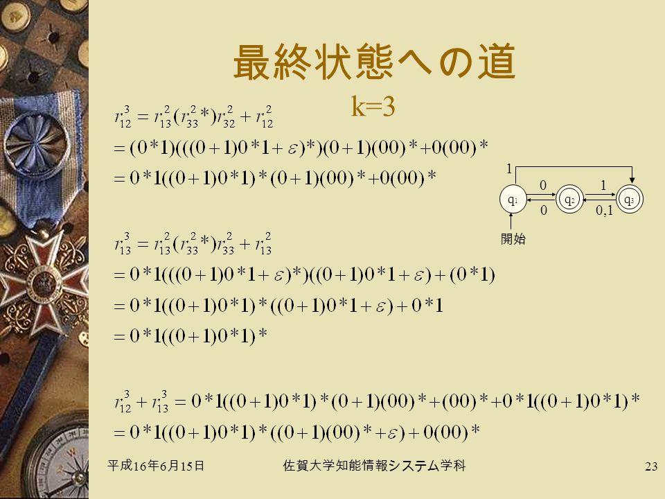 平成 16 年 6 月 15 日佐賀大学知能情報システム学科 23 最終状態への道 k=3 q1q1 q2q2 0 開始 q3q3 1 1 0,10