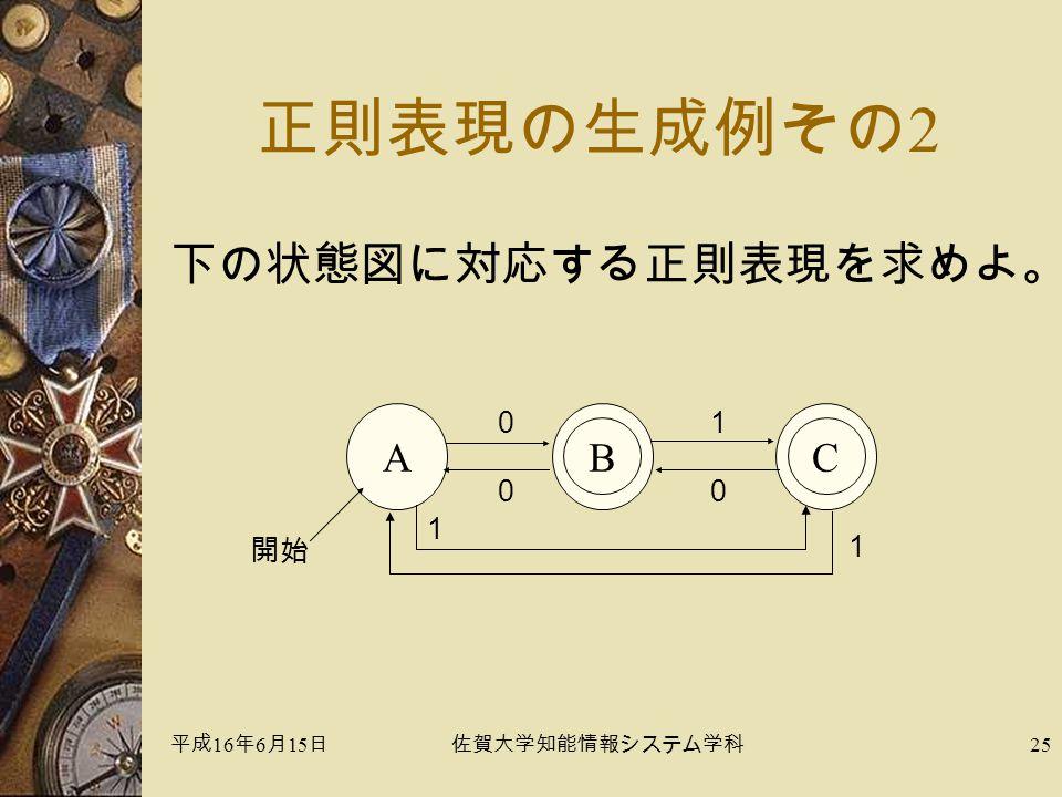 平成 16 年 6 月 15 日佐賀大学知能情報システム学科 25 正則表現の生成例その 2 下の状態図に対応する正則表現を求めよ。 A 0 開始 C 1 0 B 1 0 1