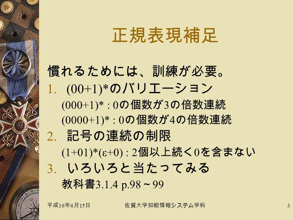 平成 16 年 6 月 15 日佐賀大学知能情報システム学科 3 正規表現補足 慣れるためには、訓練が必要。 1.(00+1)* のバリエーション (000+1)* : 0 の個数が 3 の倍数連続 (0000+1)* : 0 の個数が 4 の倍数連続 2.