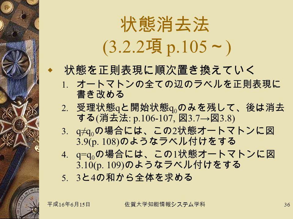 平成 16 年 6 月 15 日佐賀大学知能情報システム学科 36 状態消去法 (3.2.2 項 p.105 ~ )  状態を正則表現に順次置き換えていく 1.
