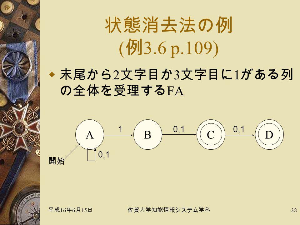 平成 16 年 6 月 15 日佐賀大学知能情報システム学科 38 状態消去法の例 ( 例 3.6 p.109)  末尾から 2 文字目か 3 文字目に 1 がある列 の全体を受理する FA A 0,1 開始 CD 0,1 1 B