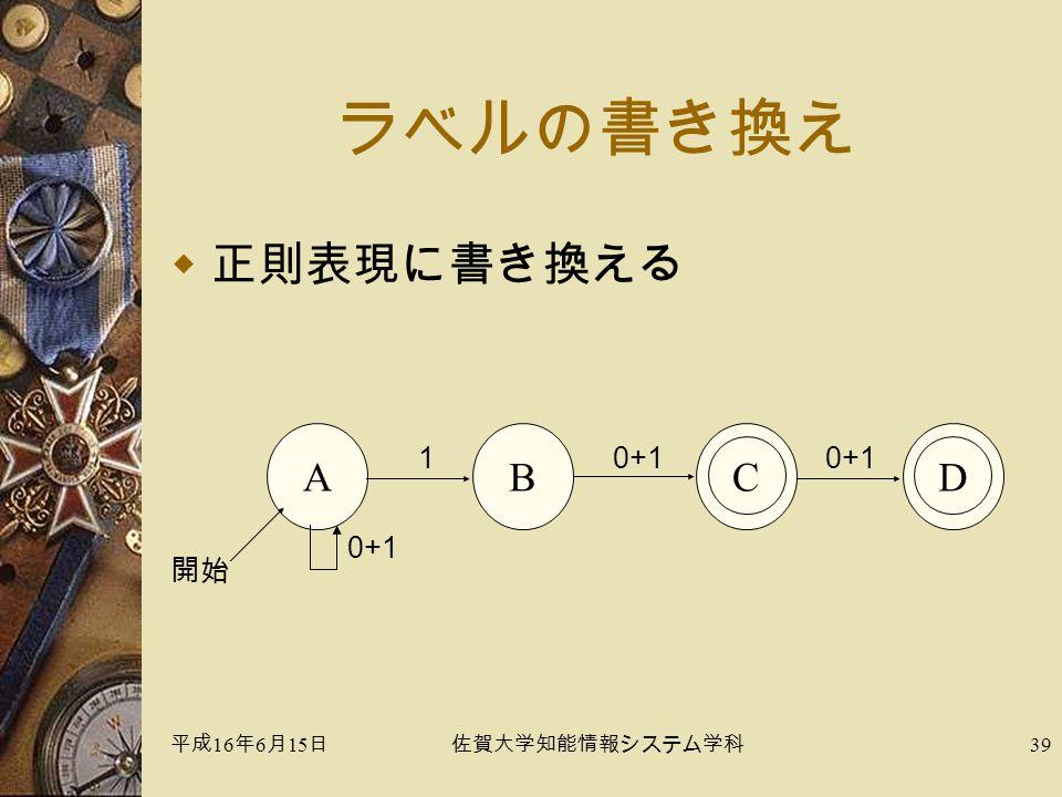 平成 16 年 6 月 15 日佐賀大学知能情報システム学科 39 ラベルの書き換え  正則表現に書き換える A 0+1 開始 CD 0+1 1 B