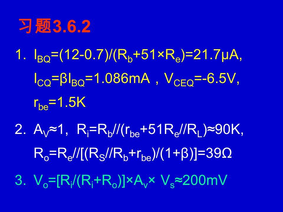 习题 3.5.4 1.V BE =10×R b2 /(R b1 +R b2 )=4.28V, I EQ ≈I CQ =(4.28- 0.7)/2K=1.79mA, V CEQ =10- 1.79×(2K+2K)=2.84V, 2.r be =1.75KΩ, A V1 =-[r i /(r i +R S )]×βR L '/[r be +(1+β)R e ] =-0.98× [r i /(r i +R S )], A V2 ≈r i /(r i +R S ) 3.
