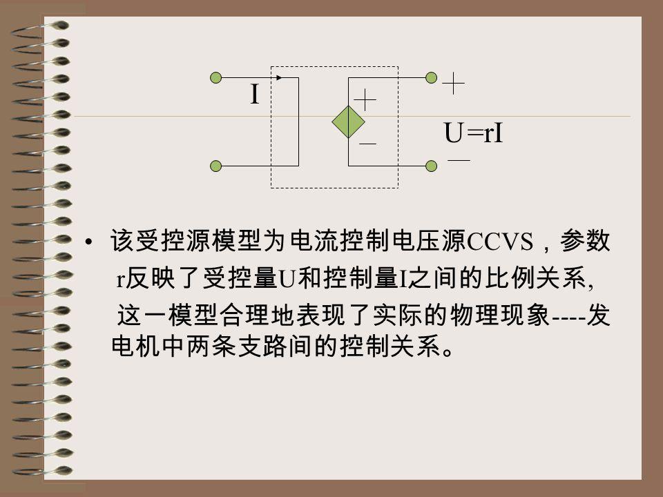 该受控源模型为电流控制电压源 CCVS ,参数 r 反映了受控量 U 和控制量 I 之间的比例关系, 这一模型合理地表现了实际的物理现象 ---- 发 电机中两条支路间的控制关系。 U =rI I
