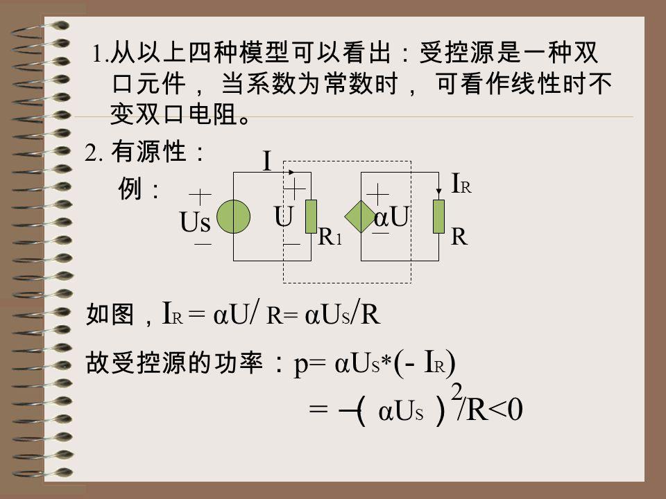 1. 从以上四种模型可以看出:受控源是一种双 口元件, 当系数为常数时, 可看作线性时不 变双口电阻。 2. 有源性: 例: 如图, I R = αU / R= αU S / R 故受控源的功率 : p= αU S * (- I R ) = ( αU S ) /R<0 UαU Us IRIR I 2