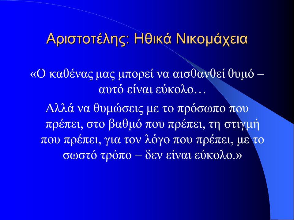 Αριστοτέλης: Ηθικά Νικομάχεια «Ο καθένας μας μπορεί να αισθανθεί θυμό – αυτό είναι εύκολο… Αλλά να θυμώσεις με το πρόσωπο που πρέπει, στο βαθμό που πρ
