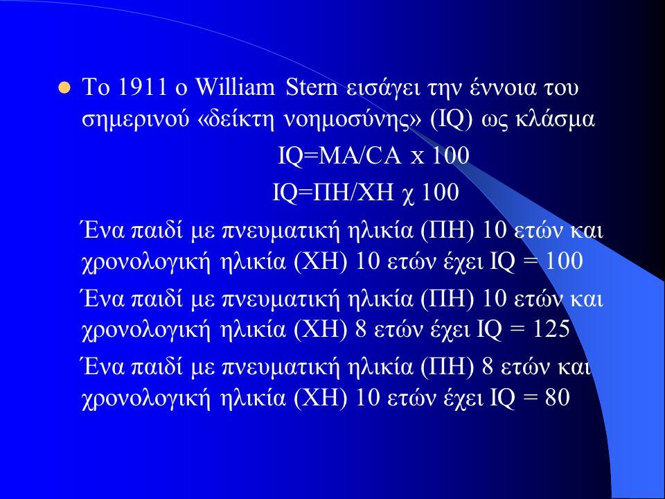 Το 1911 ο William Stern εισάγει την έννοια του σημερινού «δείκτη νοημοσύνης» (IQ) ως κλάσμα IQ=MA/CA X 100 IQ=ΠΗ/ΧΗ χ 100 Ένα παιδί με πνευματική ηλικία (ΠΗ) 10 ετών και χρονολογική ηλικία (ΧΗ) 10 ετών έχει ΙQ = 100 Ένα παιδί με πνευματική ηλικία (ΠΗ) 10 ετών και χρονολογική ηλικία (ΧΗ) 8 ετών έχει IQ = 125 Ένα παιδί με πνευματική ηλικία (ΠΗ) 8 ετών και χρονολογική ηλικία (ΧΗ) 10 ετών έχει IQ = 80