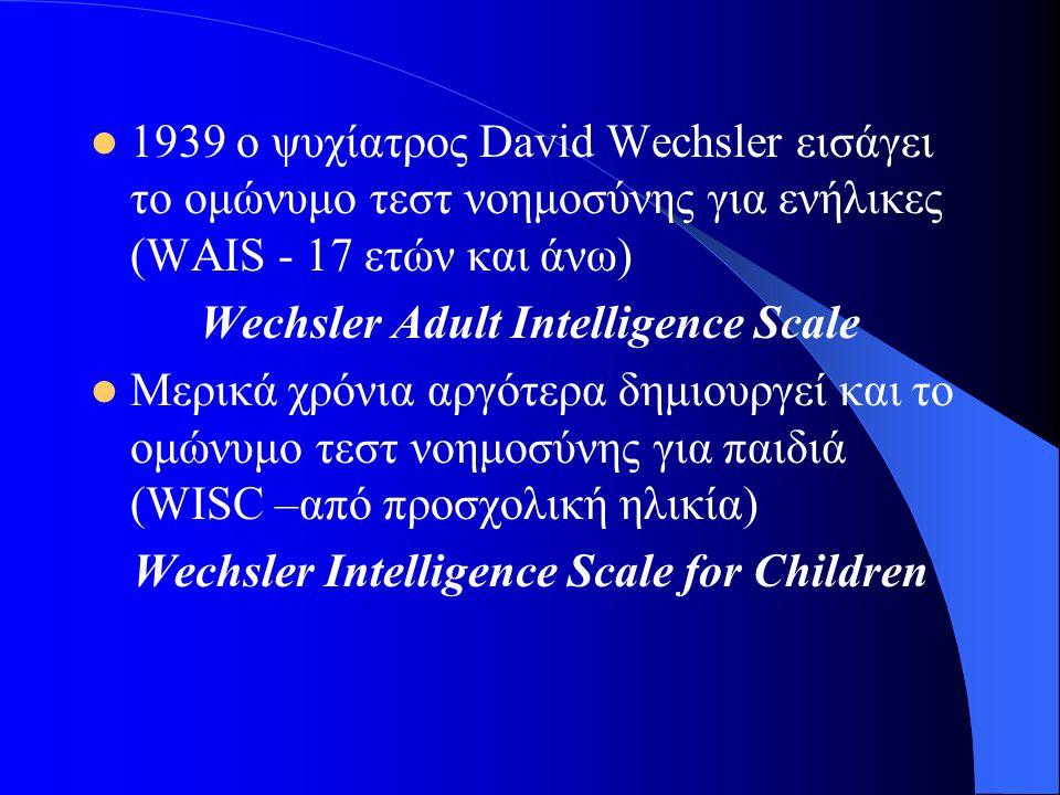 1939 ο ψυχίατρος David Wechsler εισάγει το ομώνυμο τεστ νοημοσύνης για ενήλικες (WAIS - 17 ετών και άνω) Wechsler Adult Intelligence Scale Μερικά χρόν