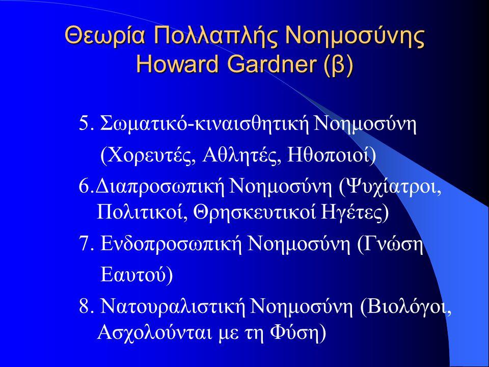 Θεωρία Πολλαπλής Νοημοσύνης Howard Gardner (β) 5. Σωματικό-κιναισθητική Νοημοσύνη (Χορευτές, Αθλητές, Ηθοποιοί) 6.Διαπροσωπική Νοημοσύνη (Ψυχίατροι, Π