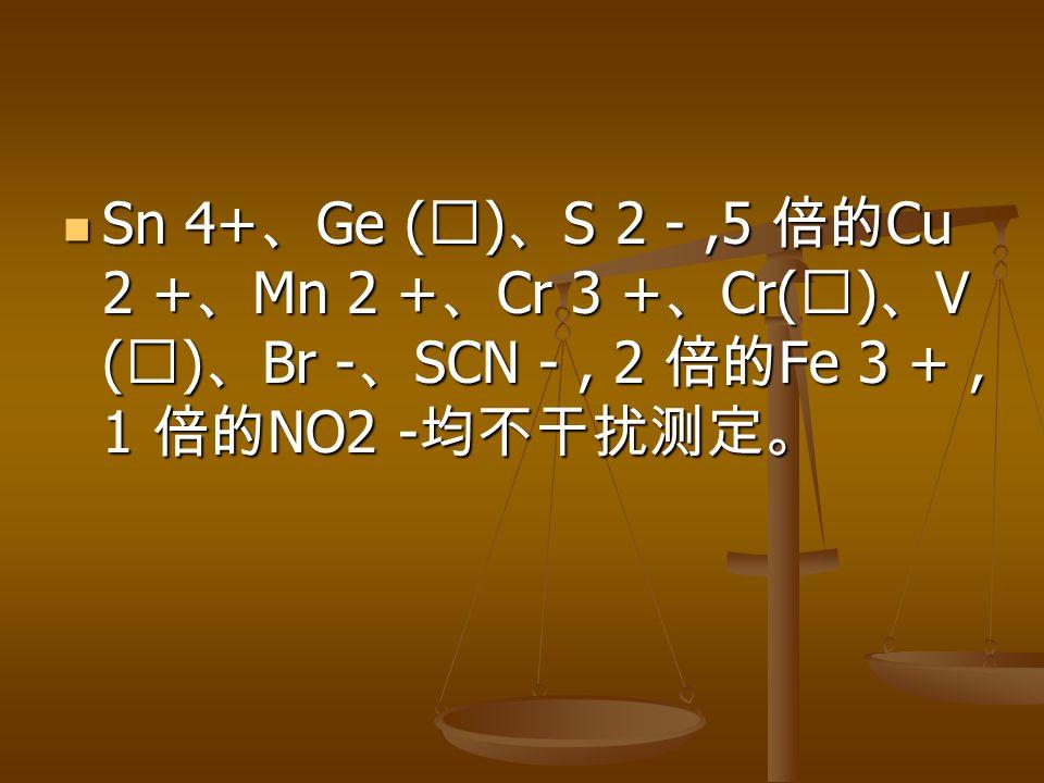Sn 4+ 、 Ge ( Ⅳ ) 、 S 2 -,5 倍的 Cu 2 + 、 Mn 2 + 、 Cr 3 + 、 Cr( Ⅵ ) 、 V ( Ⅴ ) 、 Br - 、 SCN -, 2 倍的 Fe 3 +, 1 倍的 NO2 - 均不干扰测定。 Sn 4+ 、 Ge ( Ⅳ ) 、 S 2 -,5 倍的 Cu 2 + 、 Mn 2 + 、 Cr 3 + 、 Cr( Ⅵ ) 、 V ( Ⅴ ) 、 Br - 、 SCN -, 2 倍的 Fe 3 +, 1 倍的 NO2 - 均不干扰测定。
